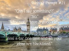 """""""Good Idea"""" Writing Prompt #21 """"Can I say something?"""" """"No."""" """"Why not. I have a good idea."""" """"Is it as great as your last one?"""" """"Geez! Blow up a building and steal a car one time and all your ideas are blacklisted."""
