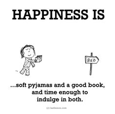 Happiness is... soft pyjamas and a good book, and time enough to indulge in both.