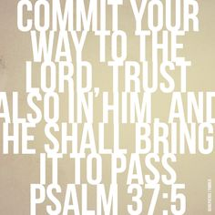 Commit your way to the Lord, trust also in Him, and He shall bring it to pass —Psalm 37:5