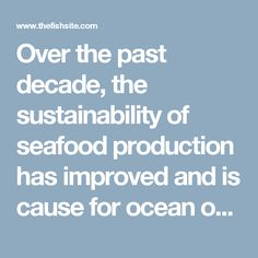Over the past decade, the sustainability of seafood production has improved and is cause for ocean optimism. In an attempt for recognition of ongoing efforts, many producers and food retailers now claim products are 'sustainable', write Michael F Tlusty and Øistein Thorsen.