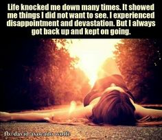 Life knocks you down.  Enjoy the view but get back up and keep going!