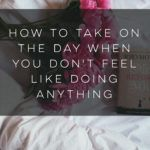 How to Take on the Day When You Don't Feel Like Doing Anything