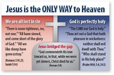 "Jesus is the ONLY WAY to Heaven We are all lost in sin ""There is none righteous, no, not one."" ""All have sinned, and come short of the glory of God."" ""All we like sheep have gone astray."" (Romans 3:10                                                                                                                                                                                 More"