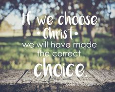 "President Thomas S. Monson: ""If we choose Christ we will have made the correct choice."" #LDS #LDSconf #quotes"