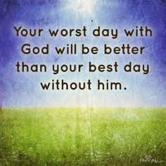 Your Worst Day with God Will Be Better Than Your Best Day Without Him - Inspirations