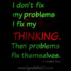 """""""I don't fix my problems, I fix my thinking. Then problems fix themselves."""" - Louise Hay #sumthots"""