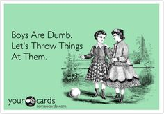 Boys Are Dumb. Let's Throw Things At Them.   My dad tried this on me but it didn't work ;)