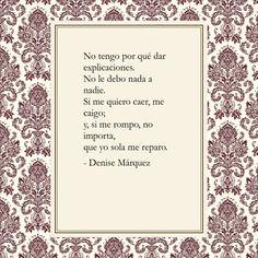 No tengo por qué dar explicaciones. No le debo nada a nadie. Si me quiero caer, me caigo; y, si me rompo, no importa, que yo sola me reparo. - Denise Márquez