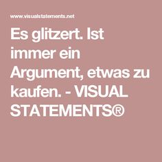Es glitzert. Ist immer ein Argument, etwas zu kaufen. - VISUAL STATEMENTS®