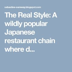 The Real Style: A wildly popular Japanese restaurant chain where d...