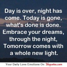 Day is over, night has come. Today is gone, what's done is done. Embrace your dreams, through the night, Tomorrow comes with a whole new light.