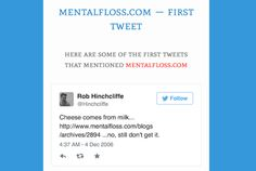 Who Tweeted It First digs through billions of tweets to find the very first mention of a word, phrase, or link.  Find the First Mention of Words or Links on Twitter | Mental Floss
