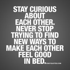 """""""Stay curious about each other. Never stop trying to find new ways to make each other feel good in bed."""" - A common thing in a relationship is that the sex becomes routine. Or just boring. One way to avoid that sex becomes routine is to make sure you ALWAYS stay curious about each other. Never stop trying to find new ways to make your boyfriend or girlfriend feel good in bed. #staycurious #justdoit #love #sex #quotes"""