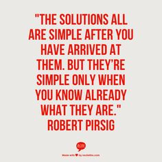 """""""The solutions all are #simple after you have arrived at them. But they're simple only when you know already what they are."""" Robert Pirsig"""