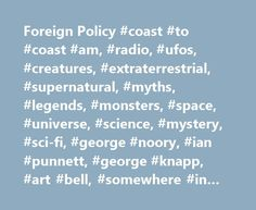 Foreign Policy #coast #to #coast #am, #radio, #ufos, #creatures, #extraterrestrial, #supernatural, #myths, #legends, #monsters, #space, #universe, #science, #mystery, #sci-fi, #george #noory, #ian #punnett, #george #knapp, #art #bell, #somewhere #in #time http://dental.nef2.com/foreign-policy-coast-to-coast-am-radio-ufos-creatures-extraterrestrial-supernatural-myths-legends-monsters-space-universe-science-mystery-sci-fi-george-noory-ian-pu/  # Foreign Policy/ Pleiadian Messages IMPORTANT…