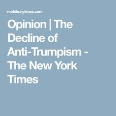 Opinion | The Decline of Anti-Trumpism - The New York Times