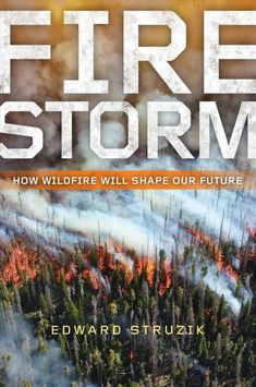 Firestorm : How Wildfire Will Shape Our Future, by Edward Struzik, New York Times Book Review, 12/31/17