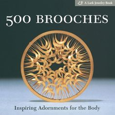 500 Brooches: Inspiring Adornments for the Body (Lark Jewelry Book 500 series)- Marthe Le Van - Lark Books,U. Bob Rock, Sterling Publishing, Precious Metal Clay, Inspirational Books, Fashion Books, Modern Jewelry, Diy Design, Jewelry Design, Jewelry Making