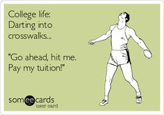 "College life: Darting into crosswalks... ""Go ahead, hit me. Pay my tuition!"" 