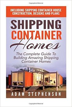 Shipping Container Homes: The Complete Guide To Building Amazing Shipping Container Homes - Including Shipping Container House Construction, Designs And Plans (Tiny House Living): Adam Stephenson: 9781515277651: Amazon.com: Books