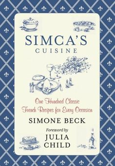 Simca's Cuisine One Hundred Classic French Recipes for Every Occasion  By: Simone Beck Foreword by Julia Child