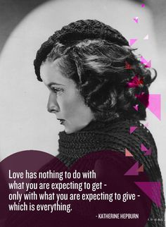 Love has nothing to do with what you are expecting to get - only with what you are expecting to give - which is everything. Katherine Hepburn