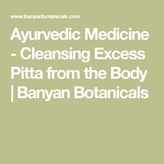 Ayurvedic Medicine - Cleansing Excess Pitta from the Body | Banyan Botanicals