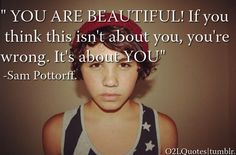 You are beautiful! If you think this isn't about you, you're wrong. It's about YOU. - Sam Pottorff