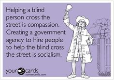 Helping a blind person cross the street is compassion. Creating a government agency to hire people to help the blind cross the street is socialism. #Truth