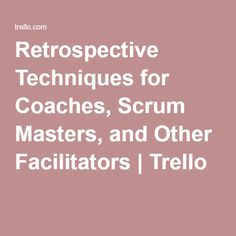 Retrospective Techniques for Coaches, Scrum Masters, and Other Facilitators