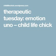 therapeutic tuesday: emotion uno – child life chick