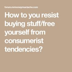 How to you resist buying stuff/free yourself from consumerist tendencies?