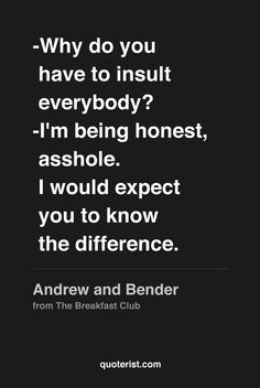 """-Why do you have to insult everybody? -I'm being honest, asshole. I would expect you to know the difference."" - Andrew and Bender from The Breakfast Club."