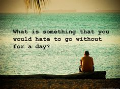 What is something that you would hate to go without for a day?