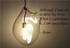 Although I try to describe love, when I experience it, I am speechless. -Rumi