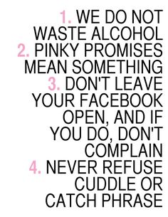 1. WE DO NOT WASTE ALCOHOL 2. PINKY PROMISES MEAN SOMETHING 3. DON'T LEAVE YOUR FACEBOOK OPEN, AND IF YOU DO, DON'T COMPLAIN 4. NEVER REFUSE CUDDLE OR CATCH PHRASE