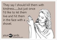 They say I should kill them with kindness........but just once I'd like to let them live and hit them in the face with a shovel.