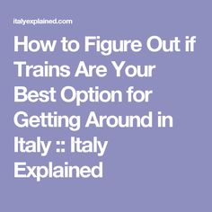 How to Figure Out if Trains Are Your Best Option for Getting Around in Italy :: Italy Explained
