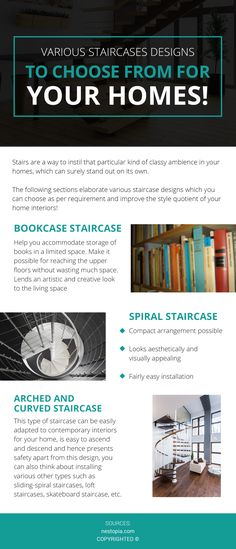 What Are the Types of Staircase Design?  Various staircase designs such as bookcase can help you accommodate books, spiral staircase can help you create a visually appealing look and arched or curved help your house look elegant and beautiful.