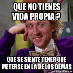 Meme Willy Wonka - que no tienes VIDA propia ? que se siente tener que meterse en la de los demas - 400