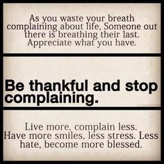 ~ Be thankful. Stop complaining ~ This quote always makes me re think my problems. Are they really as bad as they seem? Ahh so much love in my heart. I feel renewed. Why can't we just love each other. Life Quotes Love, Great Quotes, Quotes To Live By, Inspirational Quotes, Awesome Quotes, Motivational Quotes, Meaningful Quotes, Uplifting Quotes, Motivational Thoughts