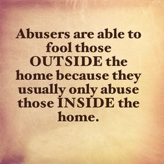 Often those outside the home think abusers are wonderful...they don't see what goes on behind closed doors.