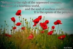 """""""Religion is the sigh of the oppressed creature, the heart of a heartless world, and the soul of a soulless condition. It is the opium of the people."""" Karl Marx   Yes, I Pinned a Karl Marx quote. Bite me."""