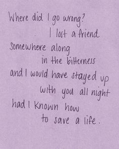 and i would have stayed up with you all night had i known how to save a life.