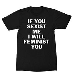 If You Sexist Me I Will Feminist You Shirt FUNKI SHOP https://www.amazon.com/dp/B074H2Y9PH/ref=cm_sw_r_pi_dp_x_To6Zzb9DRMG79