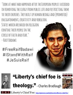 """Raif Badawi http://www.pinterest.com/pin/540924605218965512/ """"Liberty's chief foe is theology"""" - Charles Bradlaugh. * """"Christianity is the enemy of liberty and civilization. It has kept mankind in chains"""" - August Bebel * """"All religions have based morality on obedience, that is to say, on voluntary slavery. That is why they have always been more pernicious than any political organization. For the latter makes use of violence, the former - of the corruption of the will."""" - Alexander Herzen"""