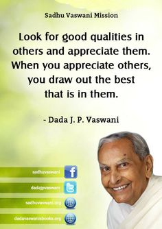 Look for good qualities in others and appreciate them. When you appreciate others, you draw out the best that is in them.  - Dada J. P. Vaswani #dadajpvaswani#quotes