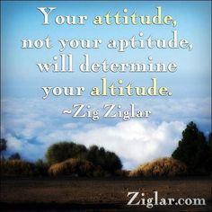 *Your Attitude, Not Your Aptitude, Will Determine Your Altitude. -Zig Ziglar