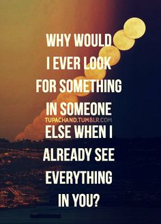 why would I ever look for something in someone else, when I already see everything in you?
