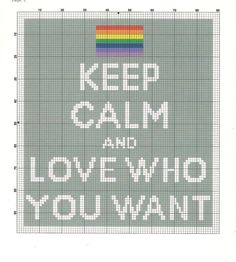 KEEP CALM AND LOVE WHO YOU WANT Cross Stitch Pattern Specifications: ~ Fabric: 14-count Aida (or 28-count linen, over 2), white ~ Stitches